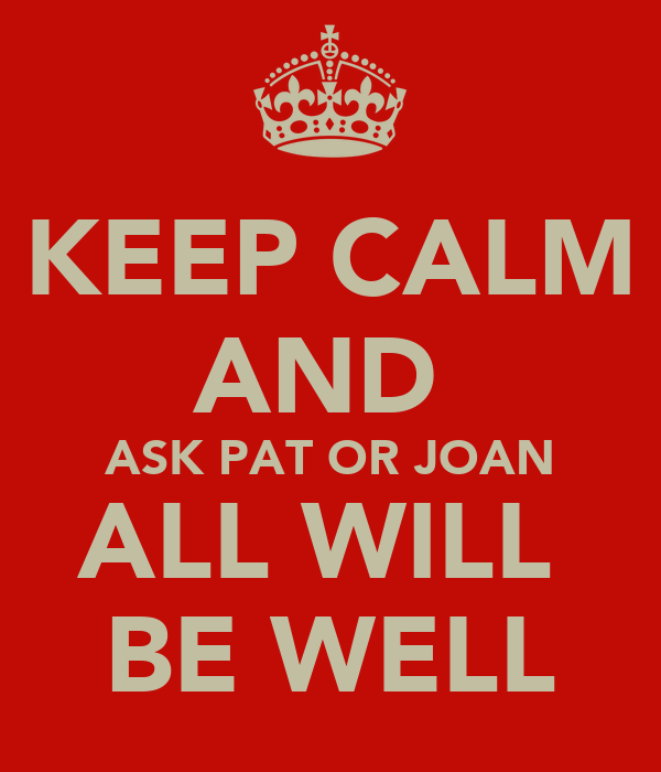 KEEP CALM AND  ASK PAT OR JOAN ALL WILL  BE WELL