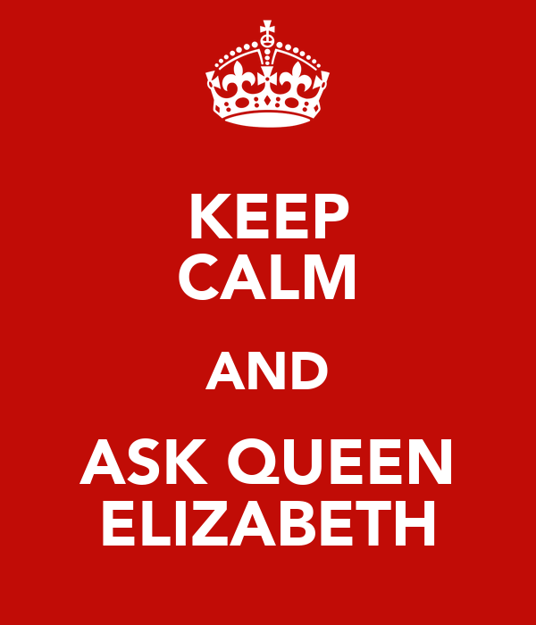 KEEP CALM AND ASK QUEEN  ELIZABETH