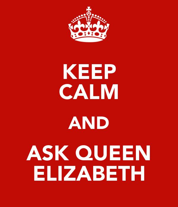 KEEP CALM AND ASK QUEEN  ELIZABETH