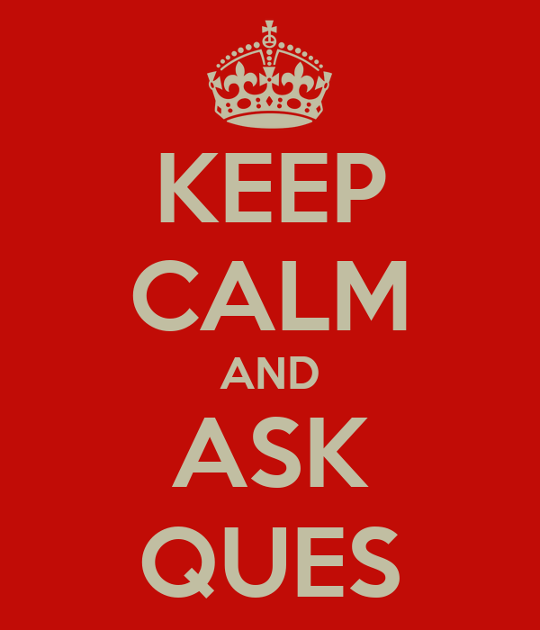 KEEP CALM AND ASK QUES
