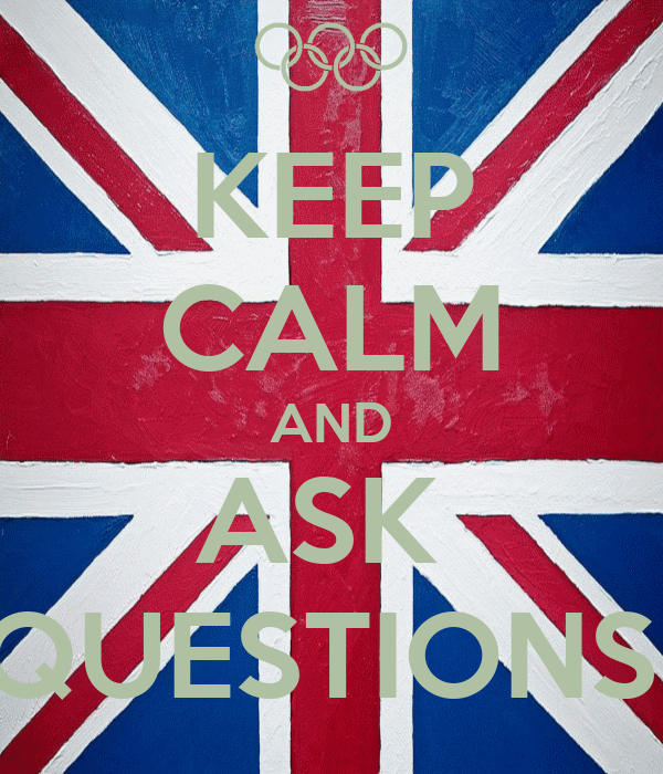 KEEP CALM AND ASK  QUESTIONS!