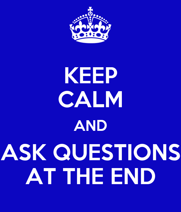 KEEP CALM AND ASK QUESTIONS AT THE END
