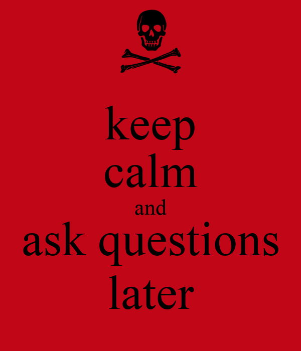 keep calm and ask questions later