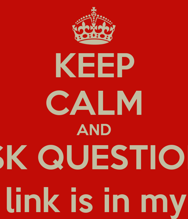 KEEP CALM AND ASK QUESTIONS (the link is in my bio)