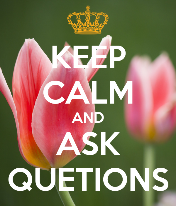KEEP CALM AND ASK QUETIONS