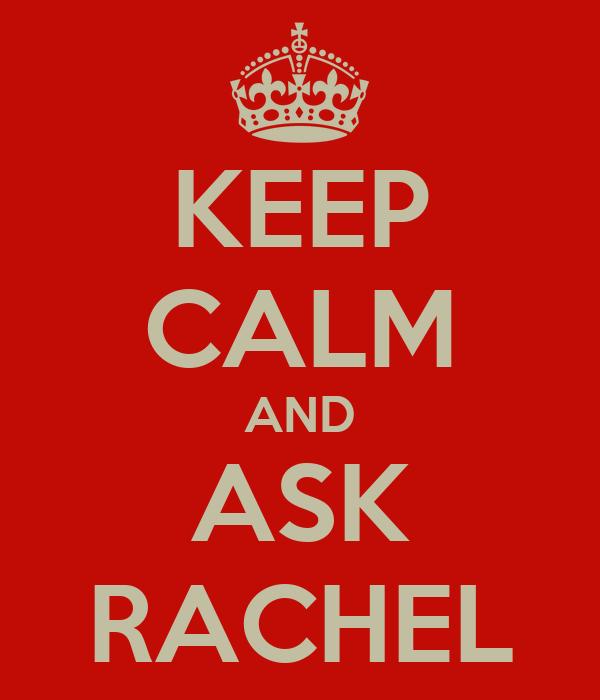 KEEP CALM AND ASK RACHEL