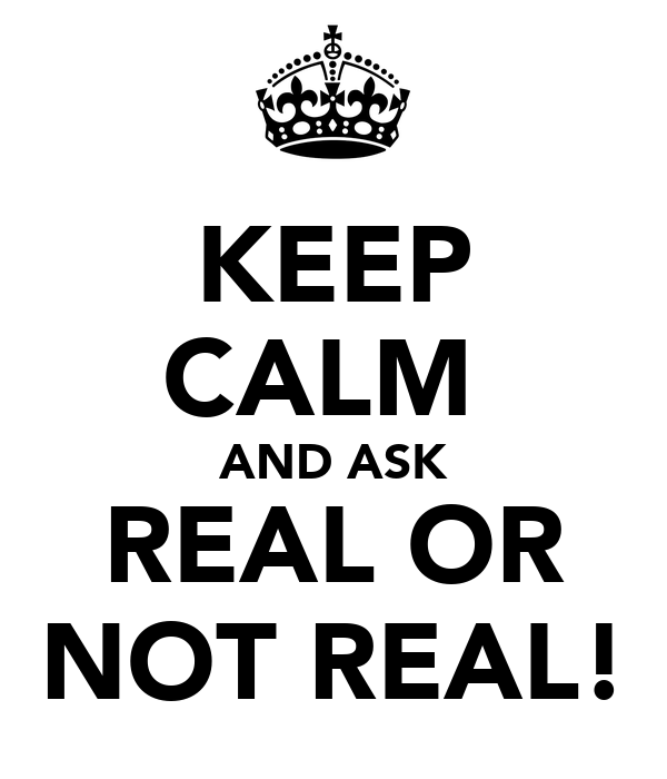KEEP CALM  AND ASK REAL OR NOT REAL!