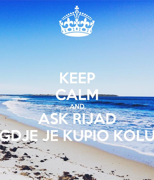 KEEP CALM AND ASK RIJAD GDJE JE KUPIO KOLU
