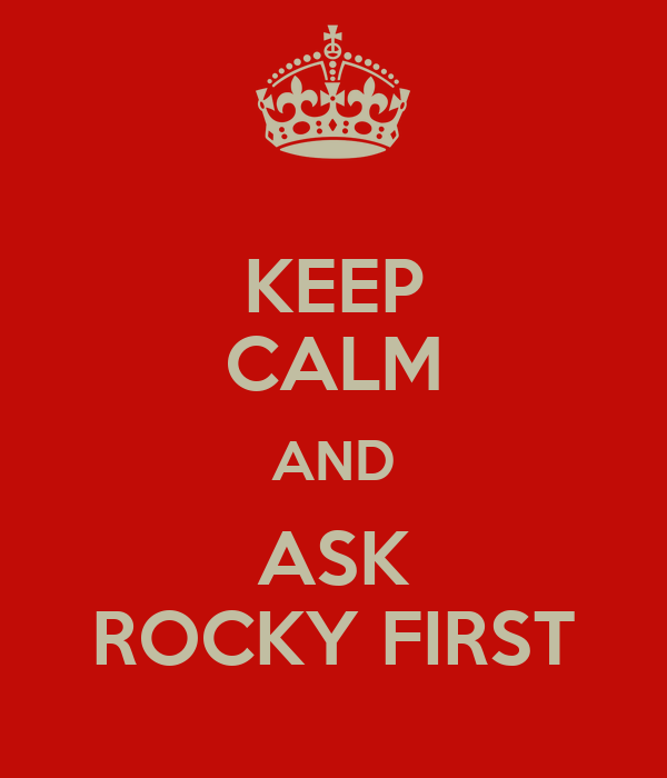KEEP CALM AND ASK ROCKY FIRST