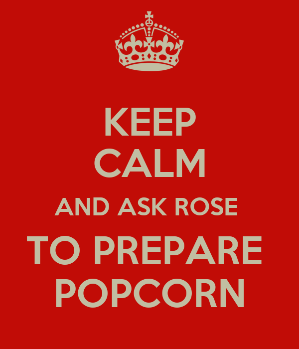 KEEP CALM AND ASK ROSE  TO PREPARE  POPCORN
