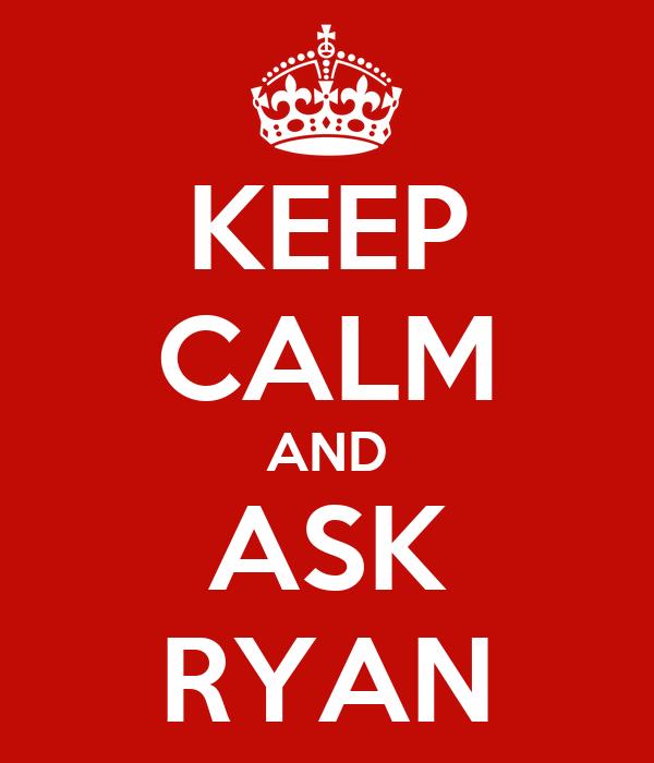 KEEP CALM AND ASK RYAN