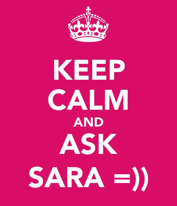 KEEP CALM AND ASK SARA =))
