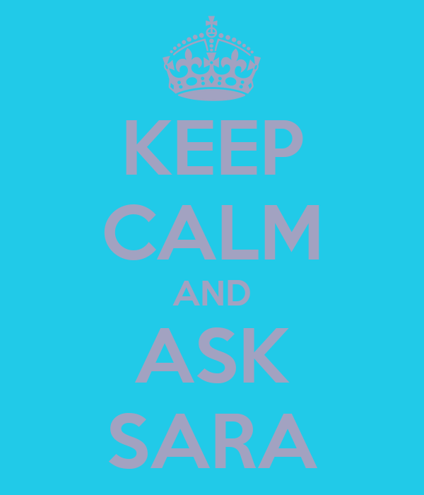 KEEP CALM AND ASK SARA
