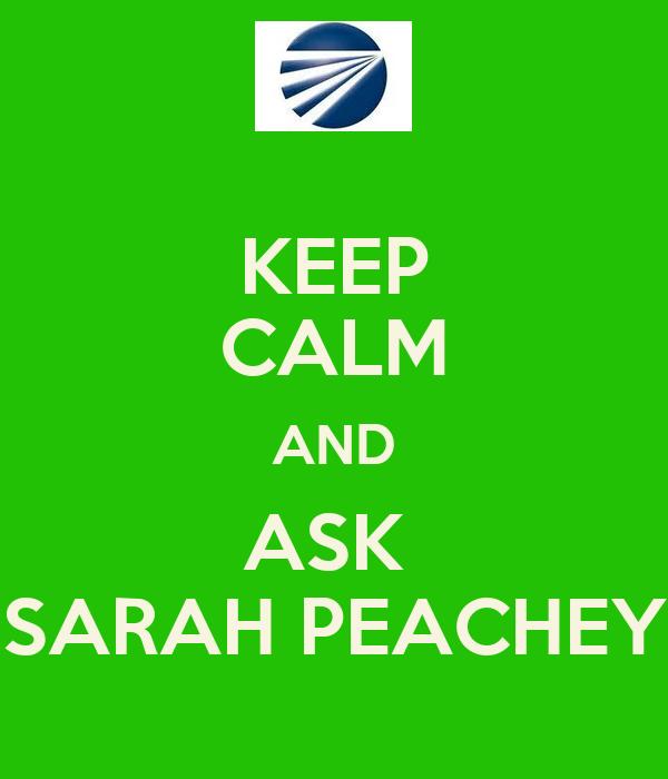 KEEP CALM AND ASK  SARAH PEACHEY