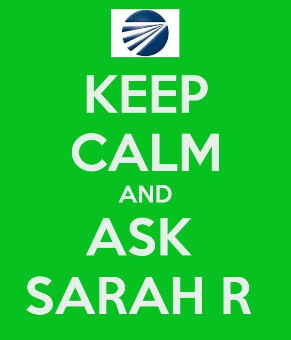 KEEP CALM AND ASK  SARAH R