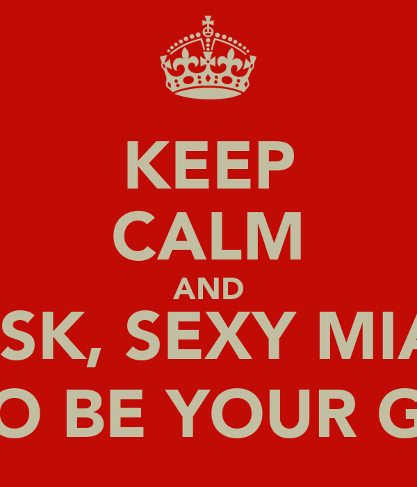 KEEP CALM AND ASK, SEXY MIA  TO BE YOUR GF
