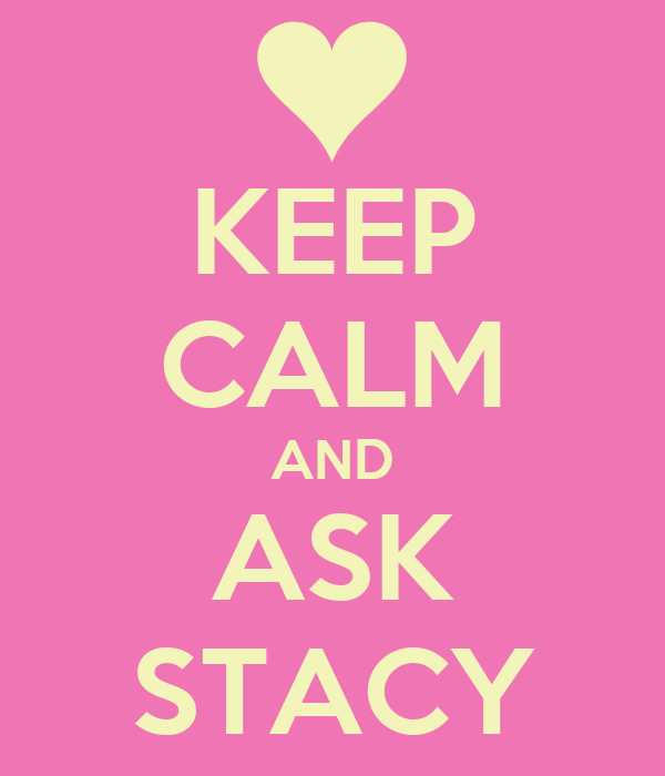 KEEP CALM AND ASK STACY