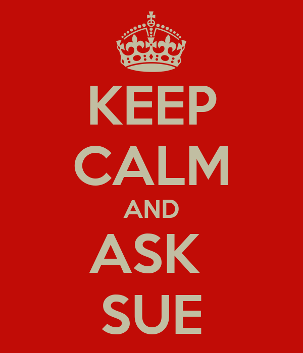 KEEP CALM AND ASK  SUE