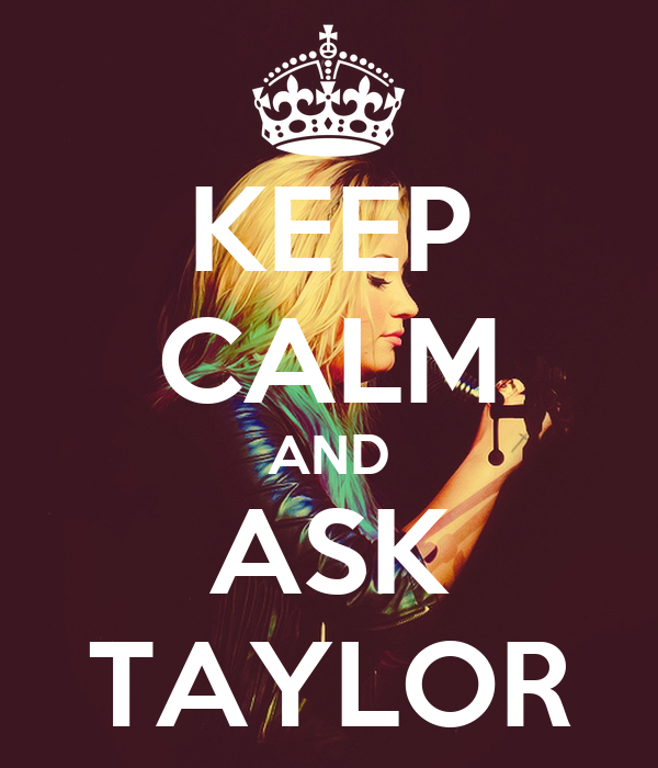 KEEP CALM AND ASK TAYLOR