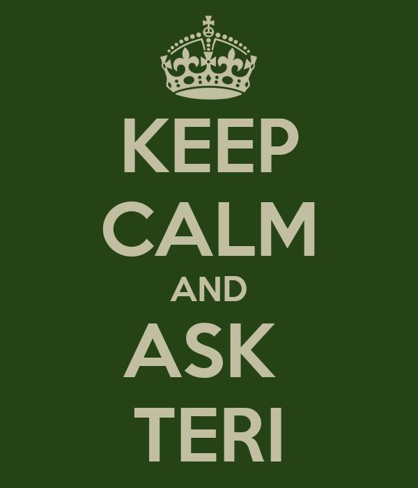 KEEP CALM AND ASK  TERI