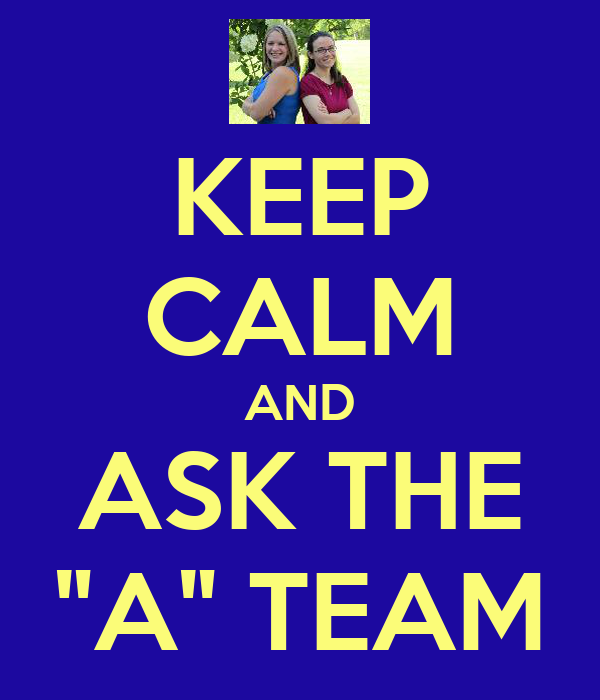 "KEEP CALM AND ASK THE ""A"" TEAM"