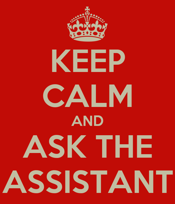 KEEP CALM AND ASK THE ASSISTANT