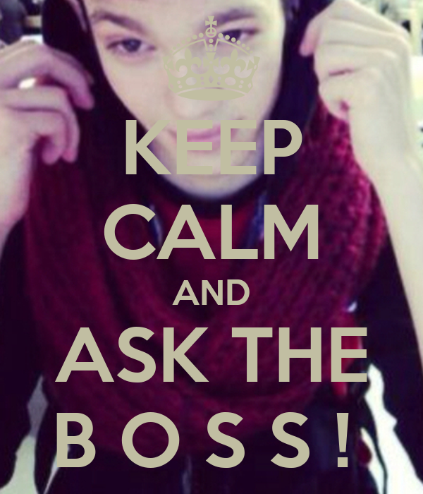 KEEP CALM AND ASK THE B O S S !