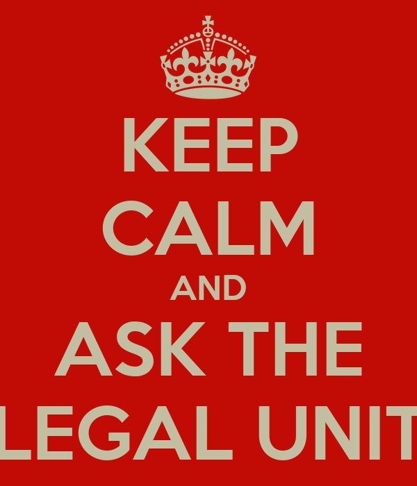 KEEP CALM AND ASK THE LEGAL UNIT