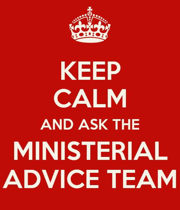 KEEP CALM AND ASK THE MINISTERIAL ADVICE TEAM