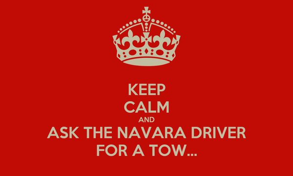 KEEP CALM AND ASK THE NAVARA DRIVER FOR A TOW...