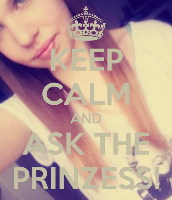 KEEP CALM AND ASK THE PRINZESS!