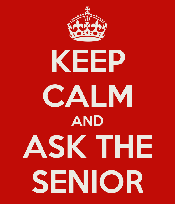 KEEP CALM AND ASK THE SENIOR