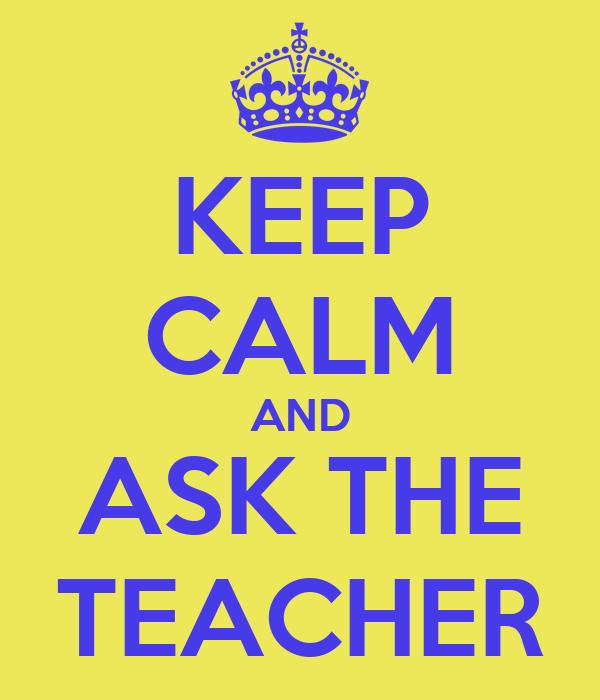KEEP CALM AND ASK THE TEACHER