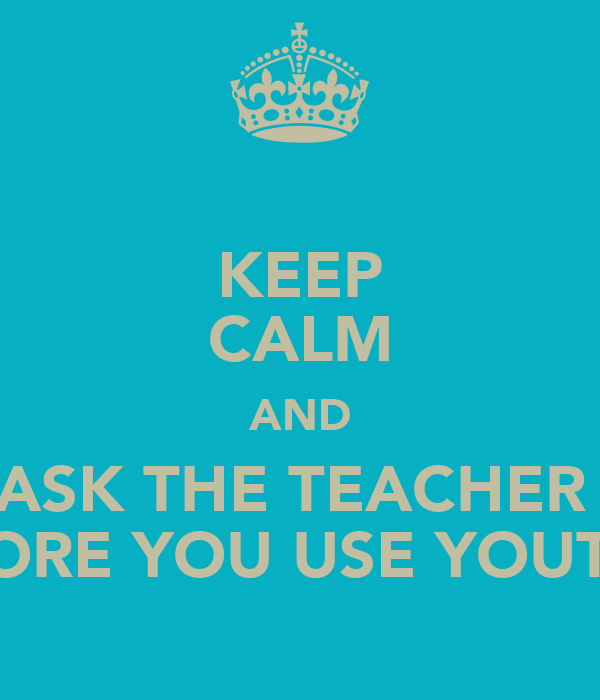 KEEP CALM AND ASK THE TEACHER  BEFORE YOU USE YOUTUBE
