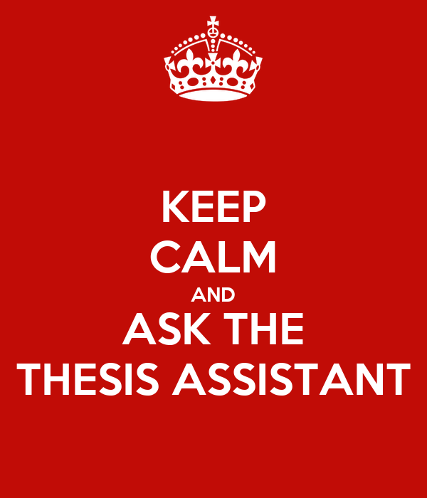 KEEP CALM AND ASK THE THESIS ASSISTANT