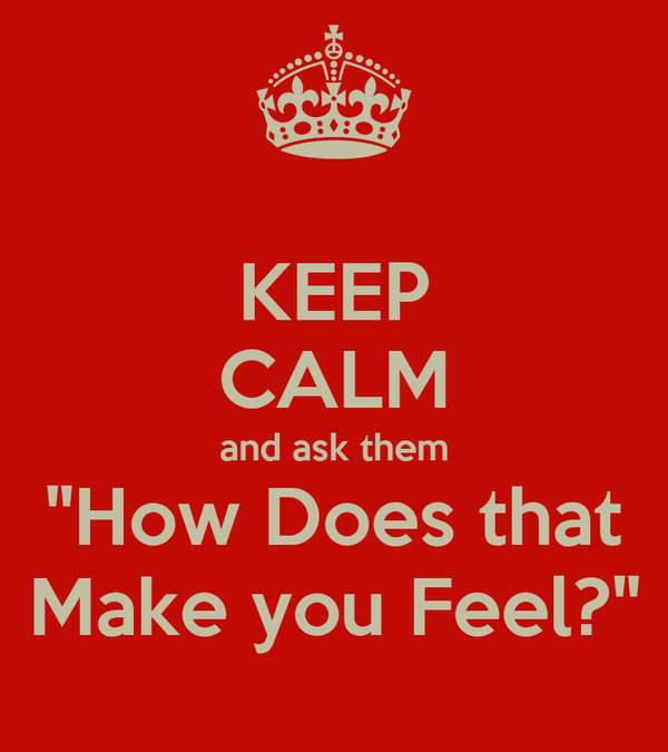 "KEEP CALM and ask them ""How Does that Make you Feel?"""