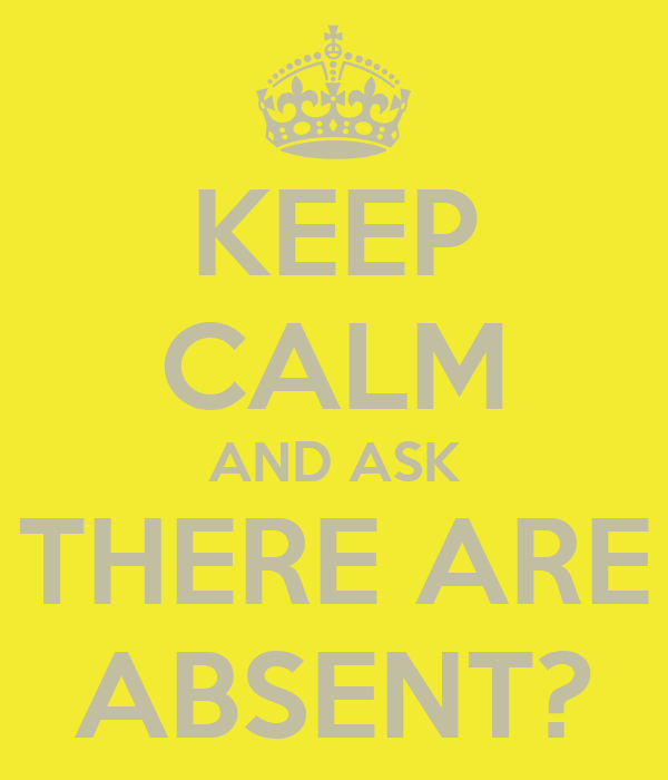 KEEP CALM AND ASK THERE ARE ABSENT?