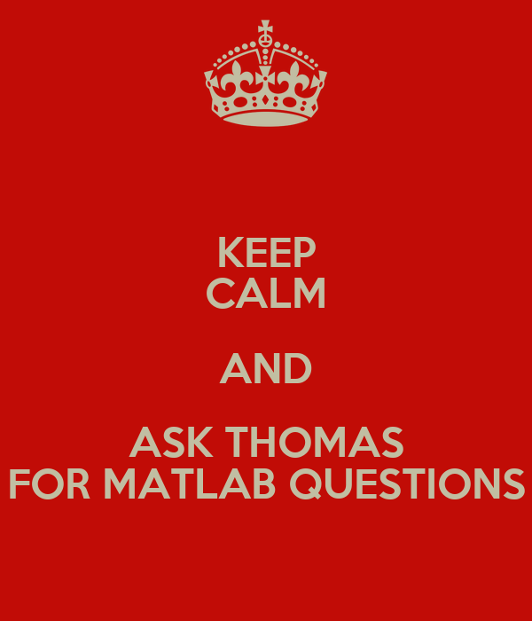 KEEP CALM AND ASK THOMAS FOR MATLAB QUESTIONS