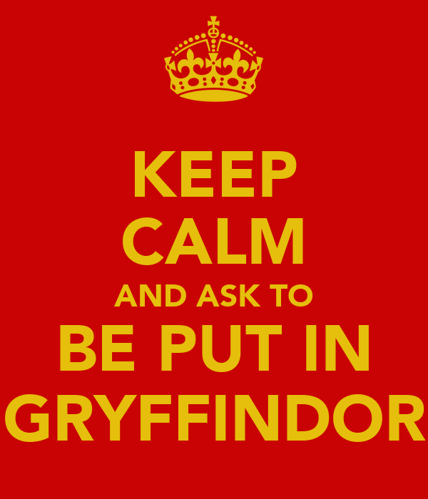 KEEP CALM AND ASK TO BE PUT IN GRYFFINDOR