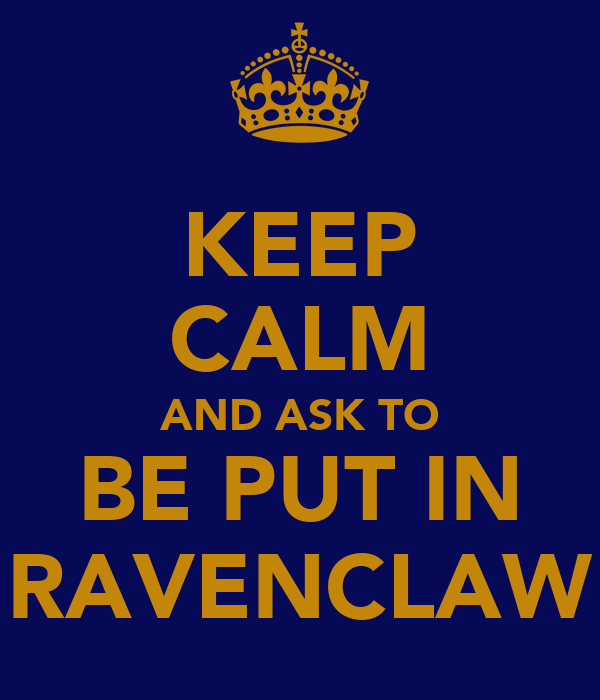 KEEP CALM AND ASK TO BE PUT IN RAVENCLAW