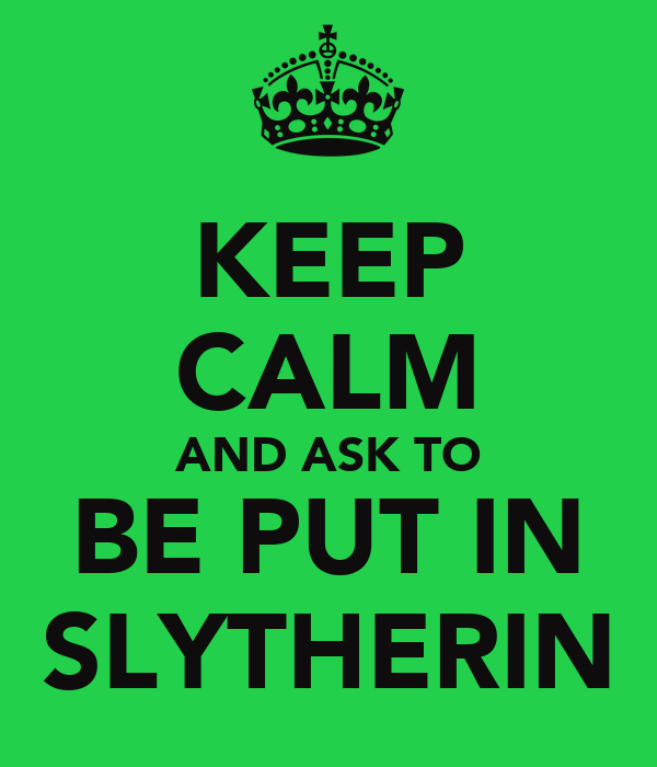 KEEP CALM AND ASK TO BE PUT IN SLYTHERIN