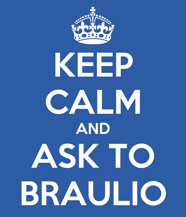 KEEP CALM AND ASK TO BRAULIO