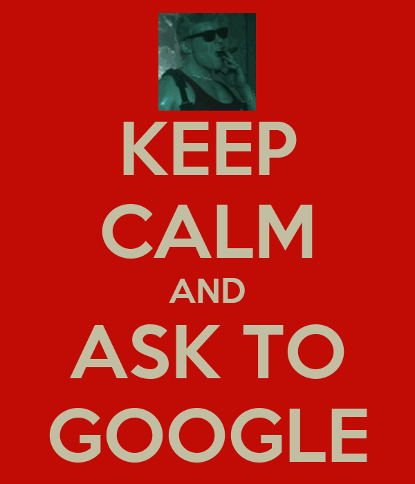 KEEP CALM AND ASK TO GOOGLE