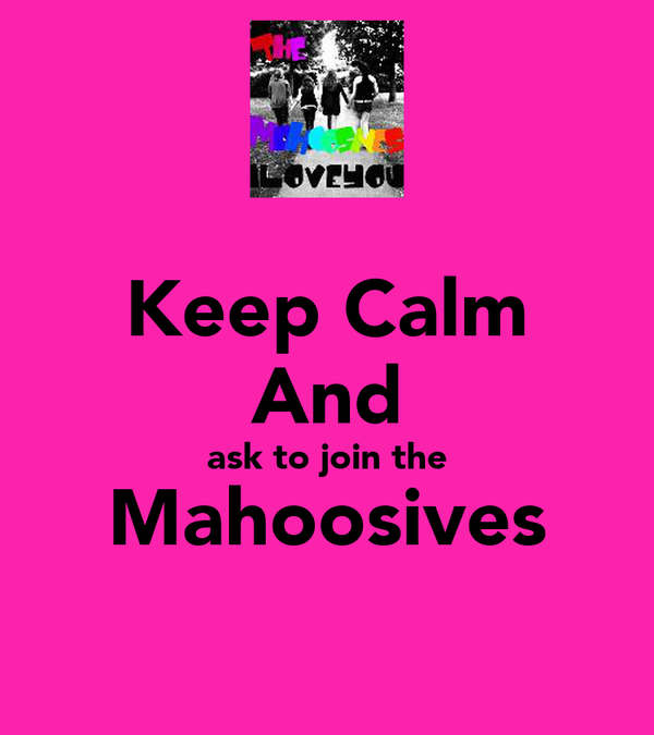 Keep Calm And ask to join the Mahoosives