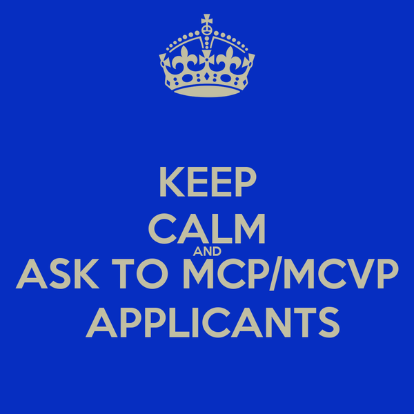 KEEP CALM AND ASK TO MCP/MCVP  APPLICANTS