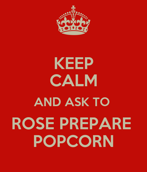 KEEP CALM AND ASK TO  ROSE PREPARE  POPCORN