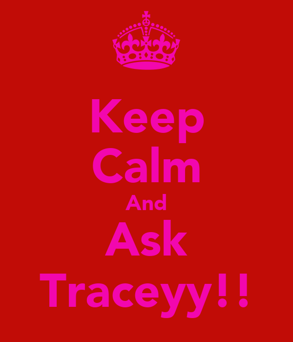 Keep Calm And Ask Traceyy!!