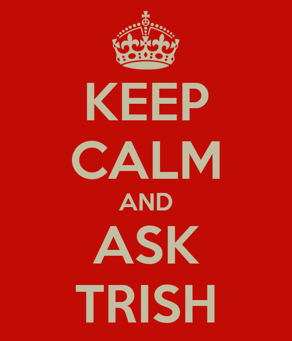 KEEP CALM AND ASK TRISH