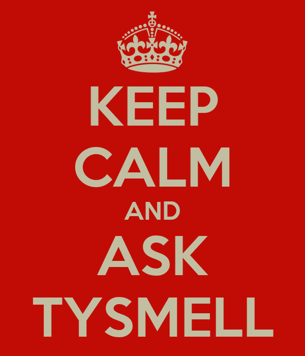 KEEP CALM AND ASK TYSMELL