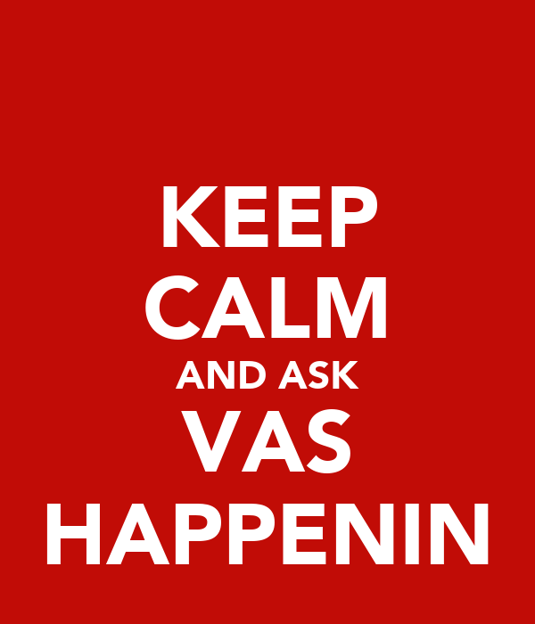 KEEP CALM AND ASK VAS HAPPENIN